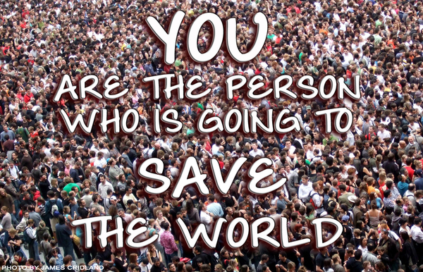 Are You The Person Who Is Going To Save The World?